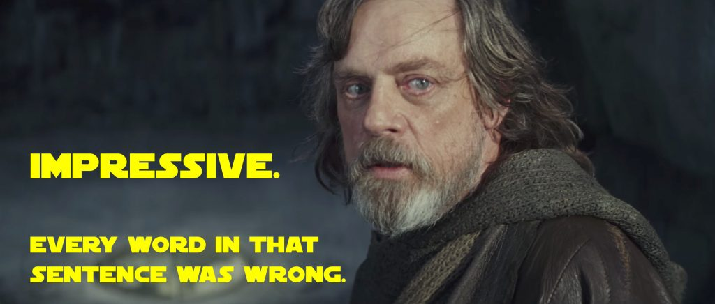 "[A screen capture of Mark Hamill as Luke Skywalker in The Last Jedi. Overlaid is the text of a quote from the film: ""Impressive. Every word in that sentence was wrong.""]"